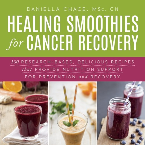 CLICK TO ORDER Healing Smoothies: 100 Research-Based, Delicious Recipes That Provide Nutrition Support for Cancer Prevention and Recovery